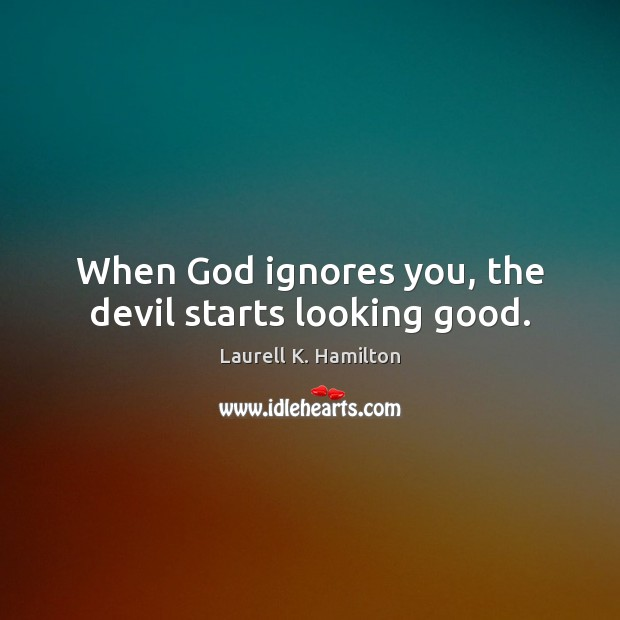 Image, When God ignores you, the devil starts looking good.