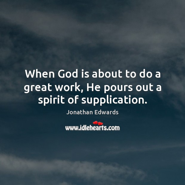 When God is about to do a great work, He pours out a spirit of supplication. Jonathan Edwards Picture Quote