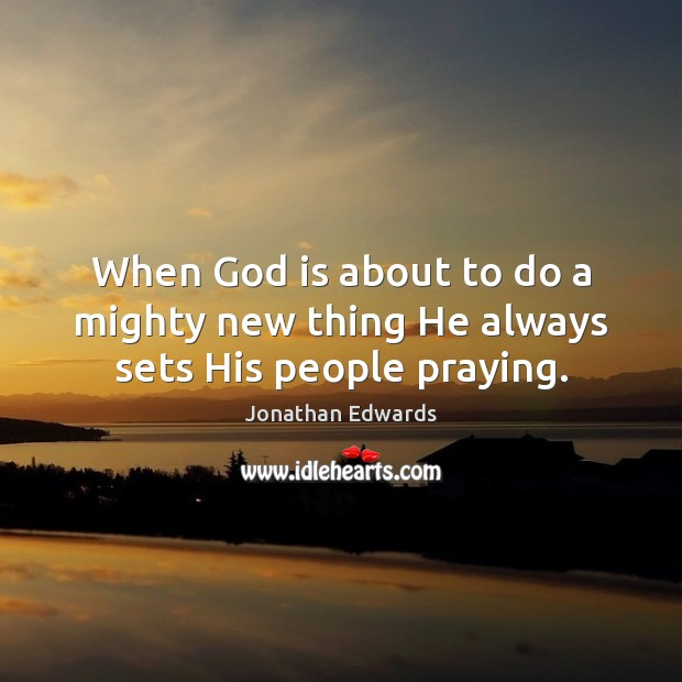 When God is about to do a mighty new thing He always sets His people praying. Jonathan Edwards Picture Quote