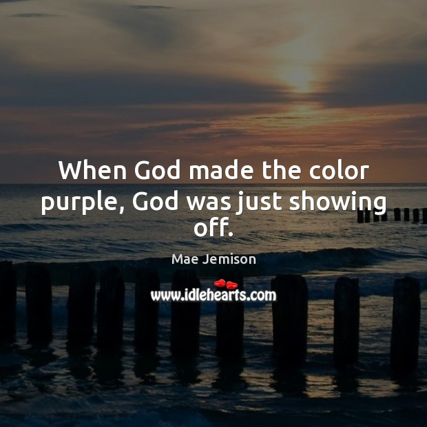 When God made the color purple, God was just showing off. Mae Jemison Picture Quote