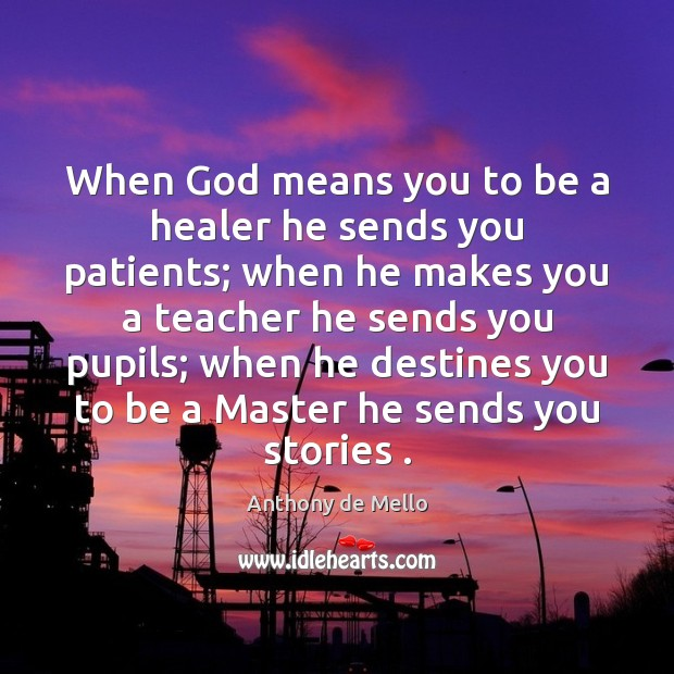 When God means you to be a healer he sends you patients; Anthony de Mello Picture Quote