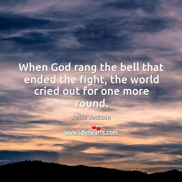 Image, When God rang the bell that ended the fight, the world cried out for one more round.