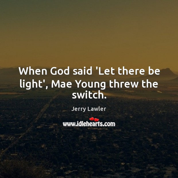 When God said 'Let there be light', Mae Young threw the switch. Image