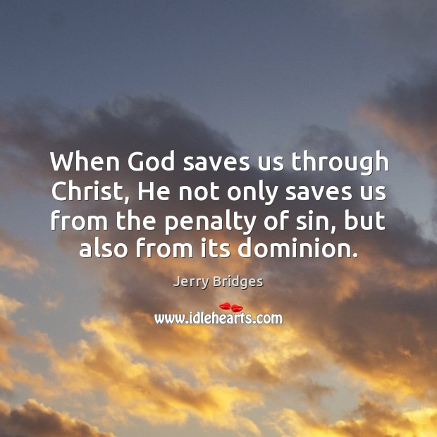 When God saves us through Christ, He not only saves us from Jerry Bridges Picture Quote