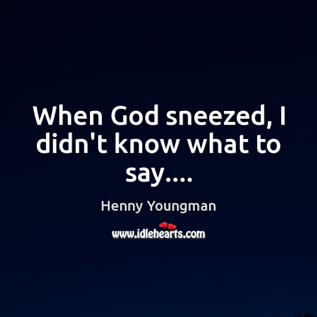 When God sneezed, I didn't know what to say…. Image