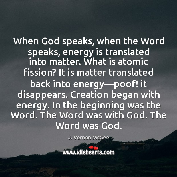 When God speaks, when the Word speaks, energy is translated into matter. J. Vernon McGee Picture Quote