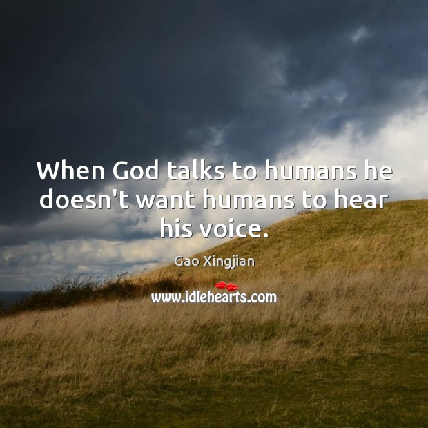When God talks to humans he doesn't want humans to hear his voice. Gao Xingjian Picture Quote