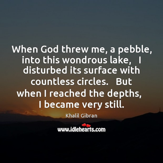 When God threw me, a pebble, into this wondrous lake,   I disturbed Khalil Gibran Picture Quote