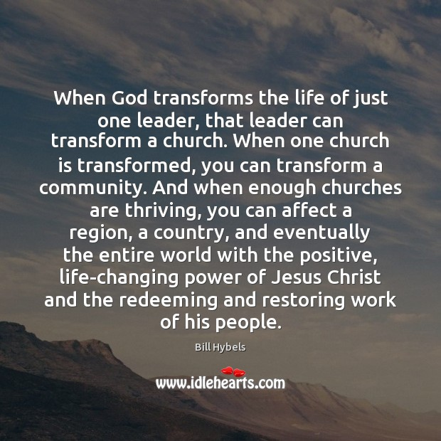 When God transforms the life of just one leader, that leader can Bill Hybels Picture Quote