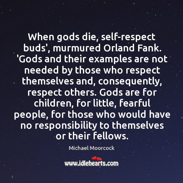 When Gods die, self-respect buds', murmured Orland Fank. 'Gods and their examples Michael Moorcock Picture Quote
