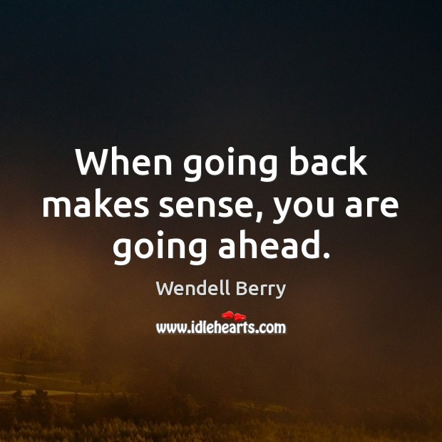 When going back makes sense, you are going ahead. Wendell Berry Picture Quote