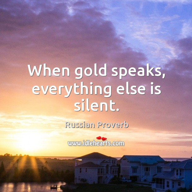 Image, When gold speaks, everything else is silent.