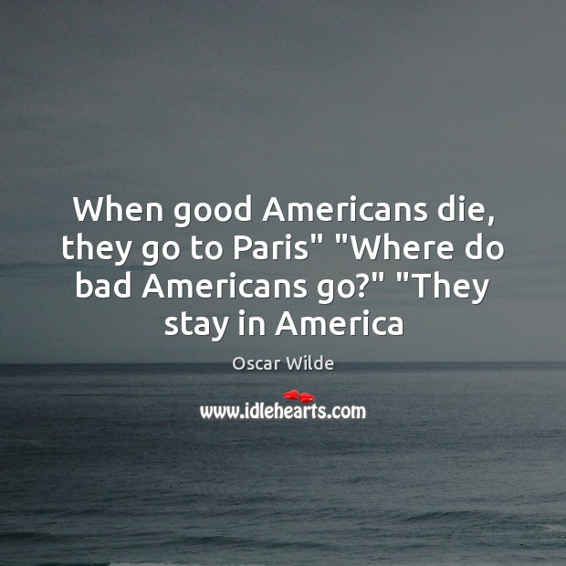 "When good Americans die, they go to Paris"" ""Where do bad Americans Oscar Wilde Picture Quote"
