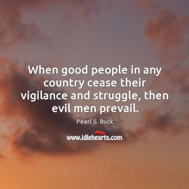 When good people in any country cease their vigilance and struggle, then evil men prevail. Image