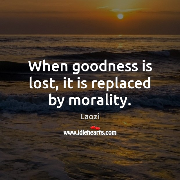 When goodness is lost, it is replaced by morality. Image