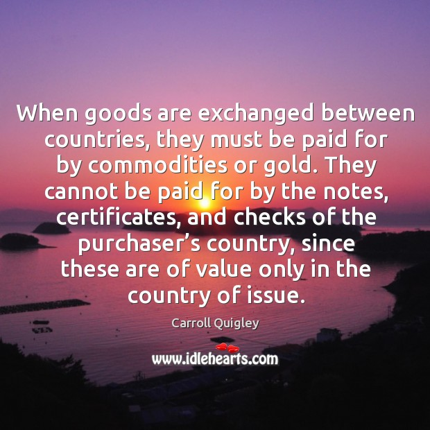 When goods are exchanged between countries, they must be paid for by commodities or gold. Carroll Quigley Picture Quote