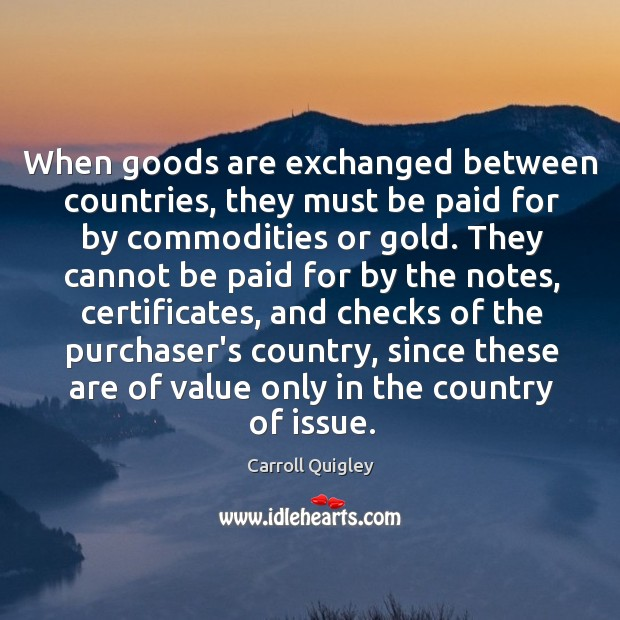 When goods are exchanged between countries, they must be paid for by Carroll Quigley Picture Quote