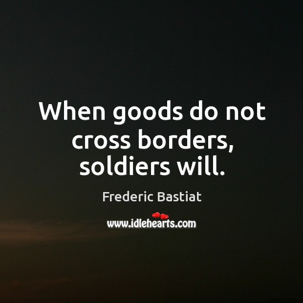 When goods do not cross borders, soldiers will. Image