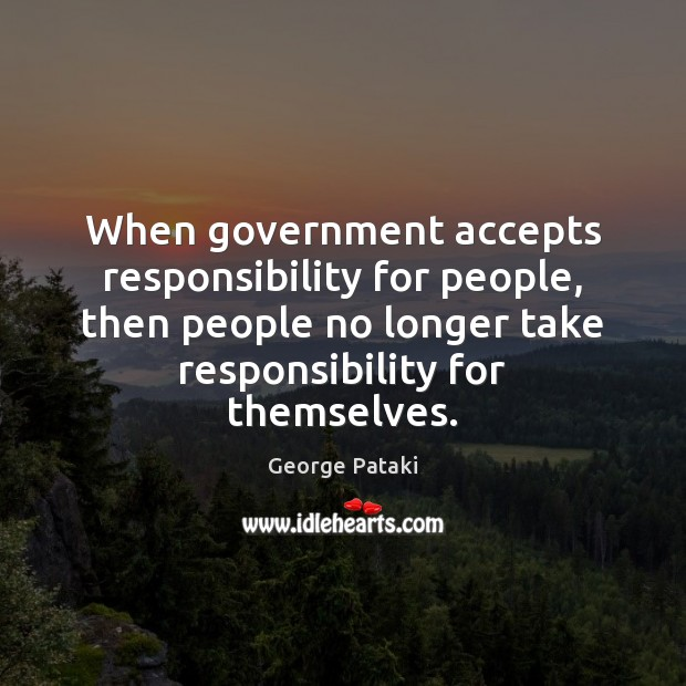 When government accepts responsibility for people, then people no longer take responsibility George Pataki Picture Quote