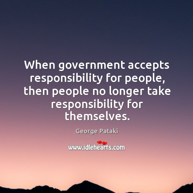 When government accepts responsibility for people, then people no longer take responsibility for themselves. George Pataki Picture Quote