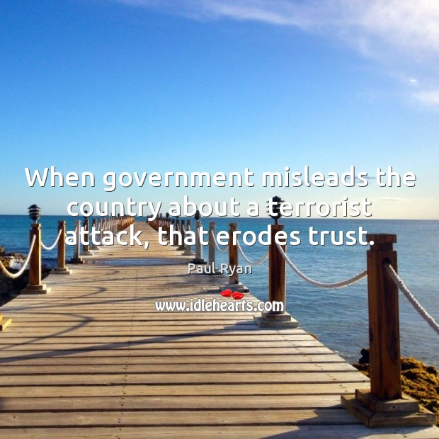 When government misleads the country about a terrorist attack, that erodes trust. Paul Ryan Picture Quote