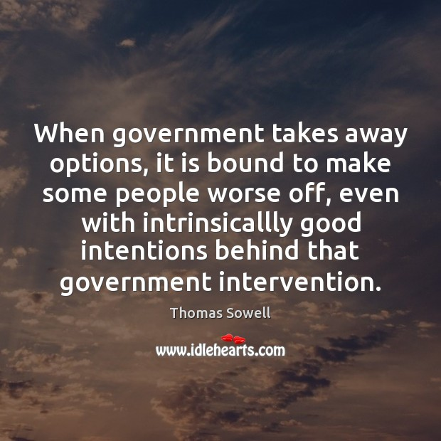 When government takes away options, it is bound to make some people Thomas Sowell Picture Quote