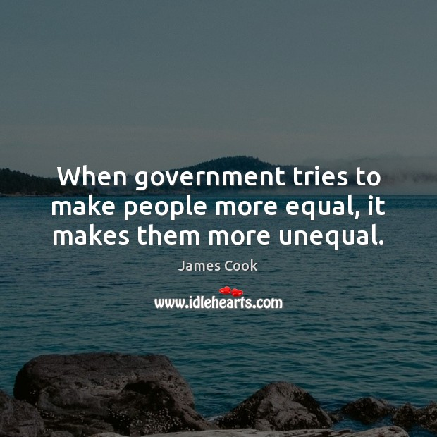 When government tries to make people more equal, it makes them more unequal. James Cook Picture Quote