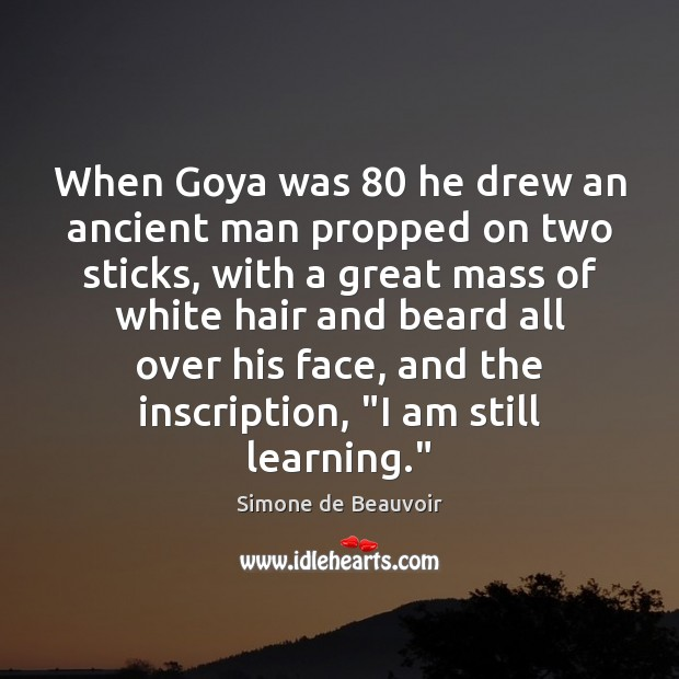 When Goya was 80 he drew an ancient man propped on two sticks, Simone de Beauvoir Picture Quote