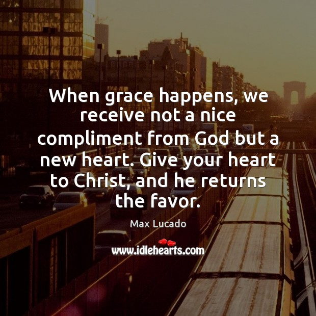 When grace happens, we receive not a nice compliment from God but Max Lucado Picture Quote