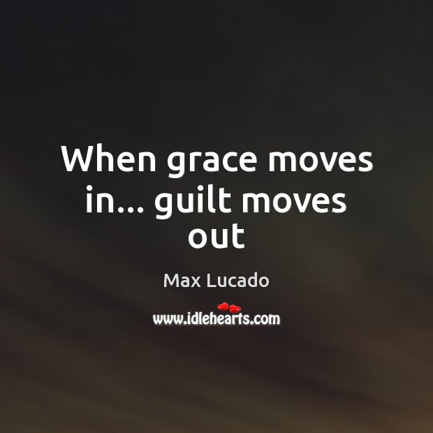 When grace moves in… guilt moves out Max Lucado Picture Quote