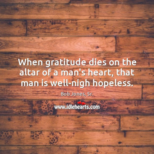Image, When gratitude dies on the altar of a man's heart, that man is well-nigh hopeless.