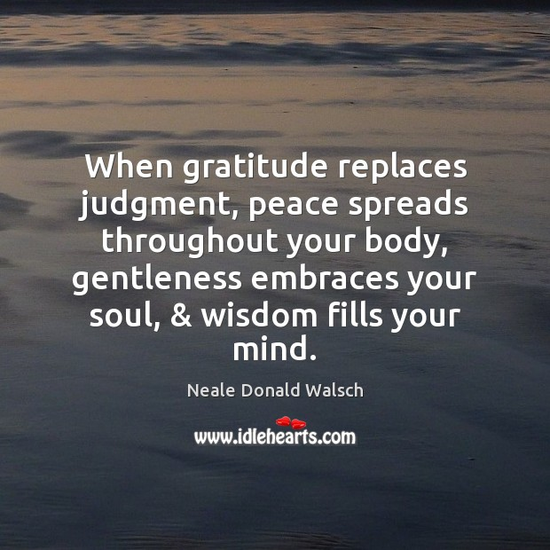 When gratitude replaces judgment, peace spreads throughout your body, gentleness embraces your Neale Donald Walsch Picture Quote