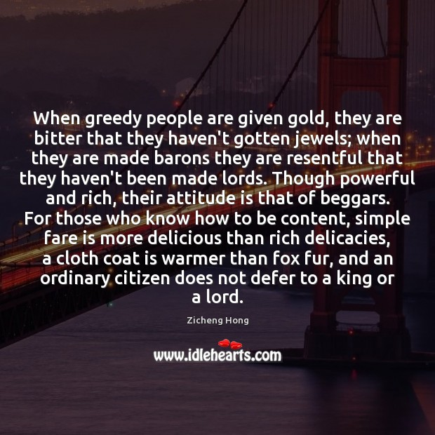 When greedy people are given gold, they are bitter that they haven't Zicheng Hong Picture Quote