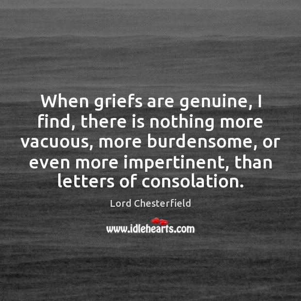 When griefs are genuine, I find, there is nothing more vacuous, more Lord Chesterfield Picture Quote