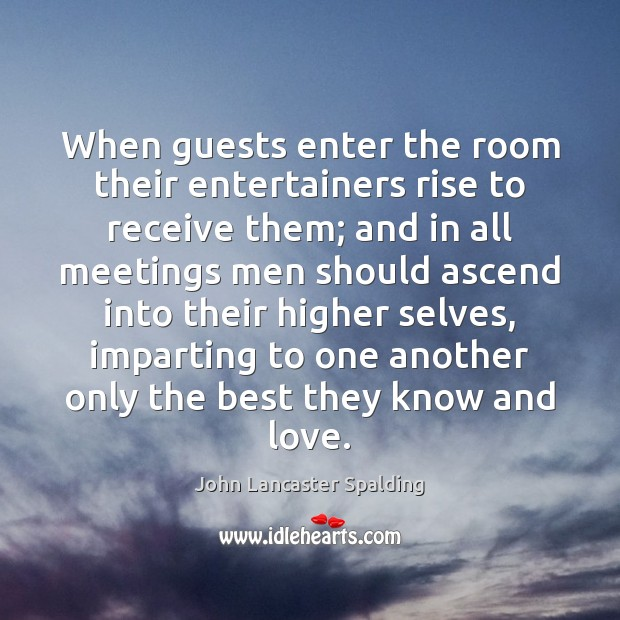 When guests enter the room their entertainers rise to receive them; and John Lancaster Spalding Picture Quote