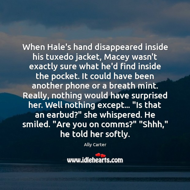 When Hale's hand disappeared inside his tuxedo jacket, Macey wasn't exactly sure Ally Carter Picture Quote