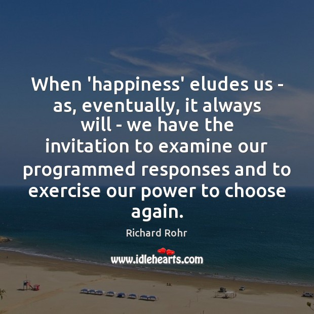 When 'happiness' eludes us – as, eventually, it always will – we Richard Rohr Picture Quote