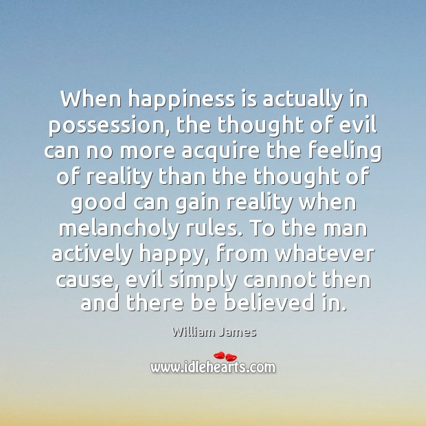 When happiness is actually in possession, the thought of evil can no William James Picture Quote