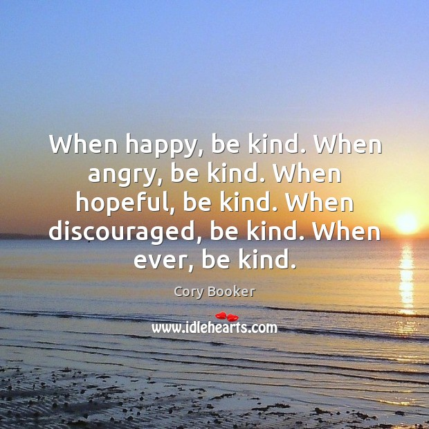 When happy, be kind. When angry, be kind. When hopeful, be kind. Image