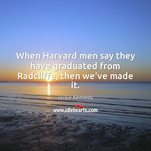 When Harvard men say they have graduated from Radcliffe, then we've made it. Image