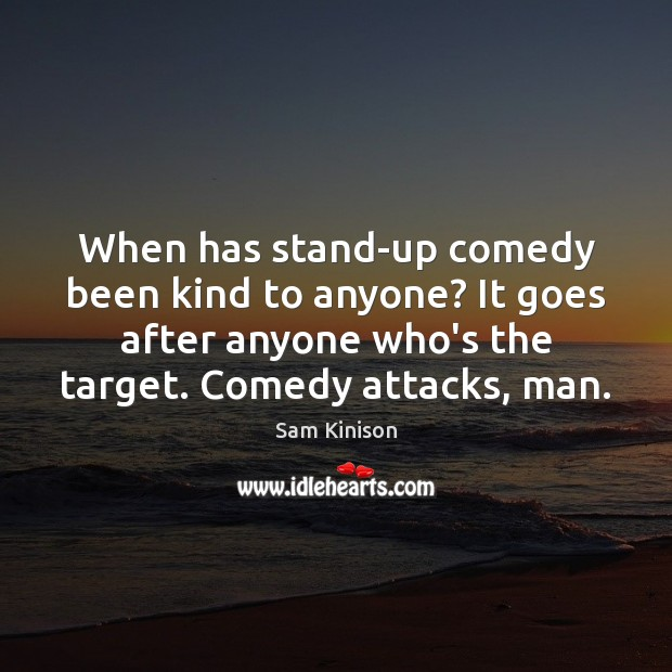 When has stand-up comedy been kind to anyone? It goes after anyone Sam Kinison Picture Quote