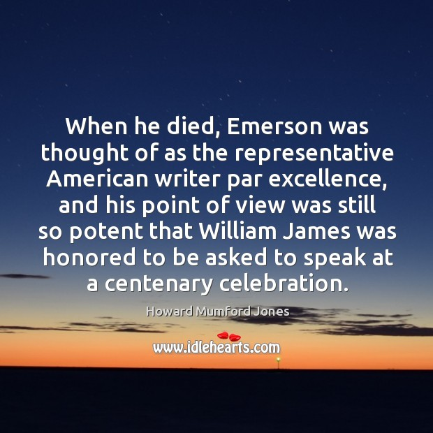 When he died, emerson was thought of as the representative american writer par excellence Howard Mumford Jones Picture Quote