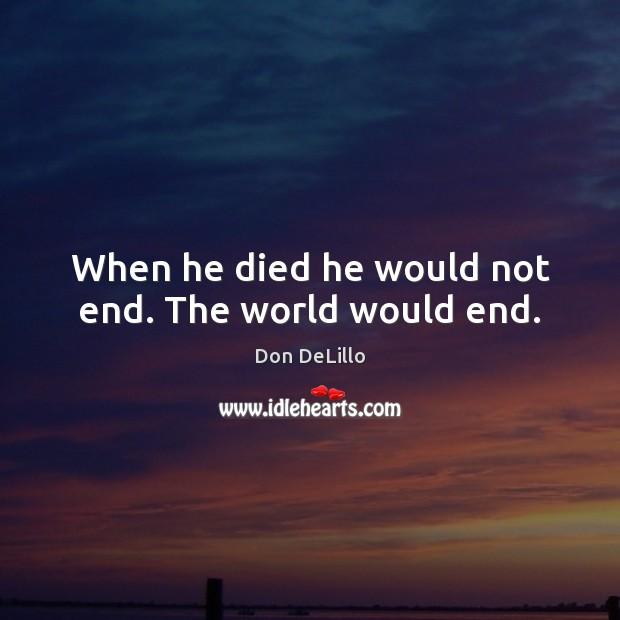 Image, When he died he would not end. The world would end.