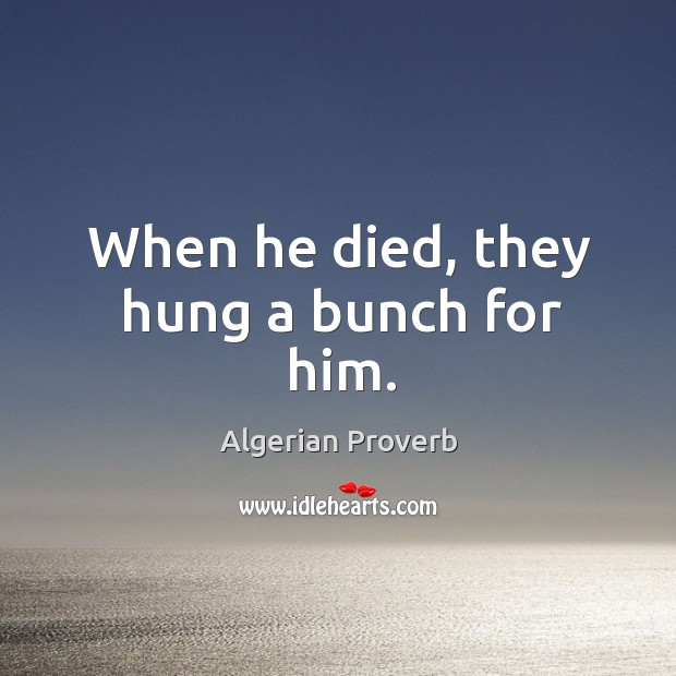 When he died, they hung a bunch for him. Algerian Proverbs Image