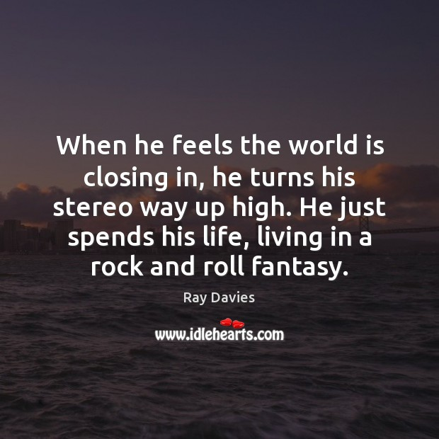 When he feels the world is closing in, he turns his stereo Ray Davies Picture Quote