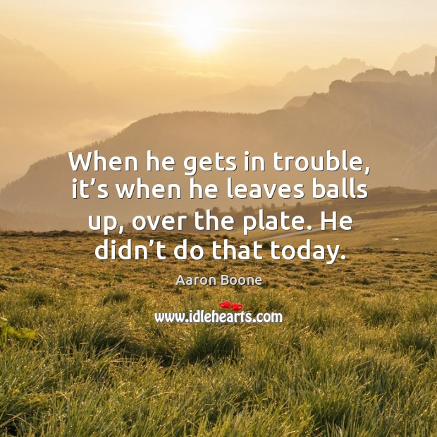 When he gets in trouble, it's when he leaves balls up, over the plate. He didn't do that today. Aaron Boone Picture Quote