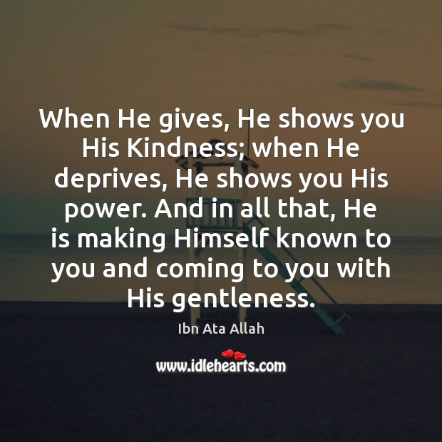 When He gives, He shows you His Kindness; when He deprives, He Ibn Ata Allah Picture Quote