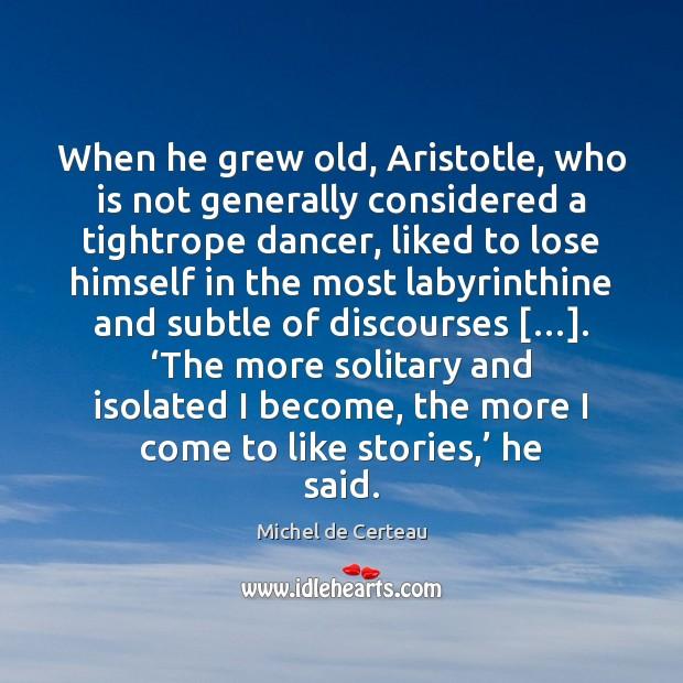 When he grew old, Aristotle, who is not generally considered a tightrope Michel de Certeau Picture Quote