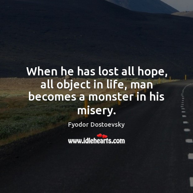 When he has lost all hope, all object in life, man becomes a monster in his misery. Image