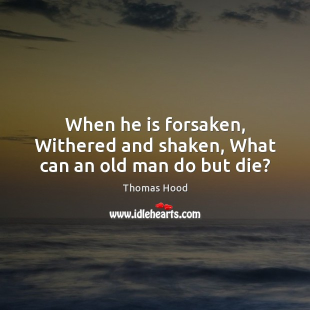 When he is forsaken, Withered and shaken, What can an old man do but die? Thomas Hood Picture Quote